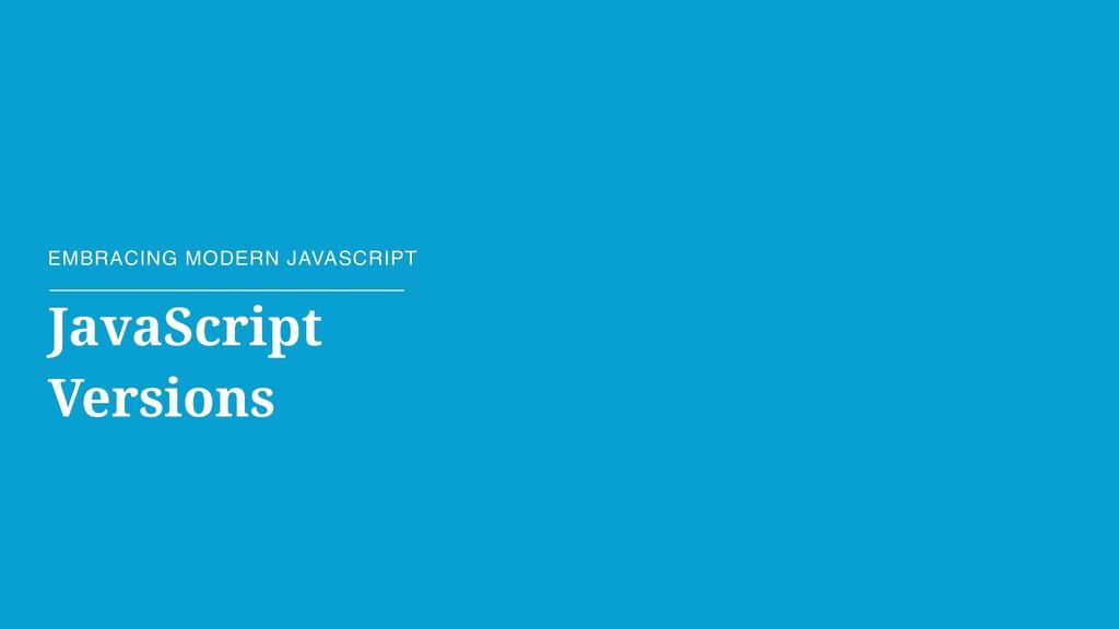 EMBRACING MODERN JAVASCRIPT JavaScript Versions