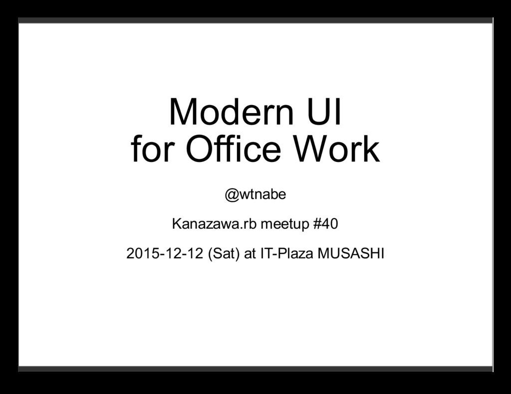 Modern UI for Office Work @wtnabe Kanazawa.rb m...