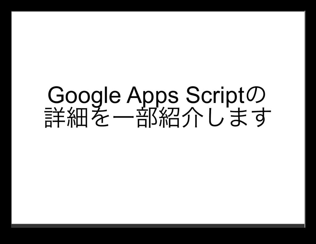 Google Apps Scriptの 詳細を⼀部紹介します
