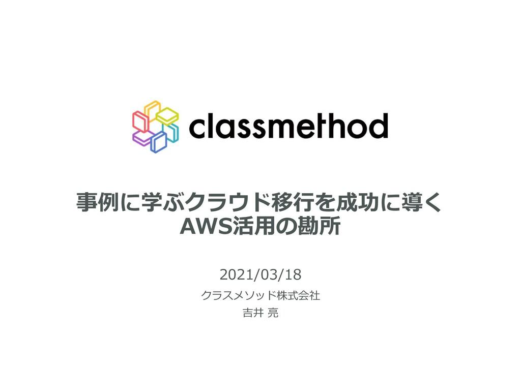事例に学ぶクラウド移行を成功に導く AWS活用の勘所 2021/03/18 クラスメソッド株式...