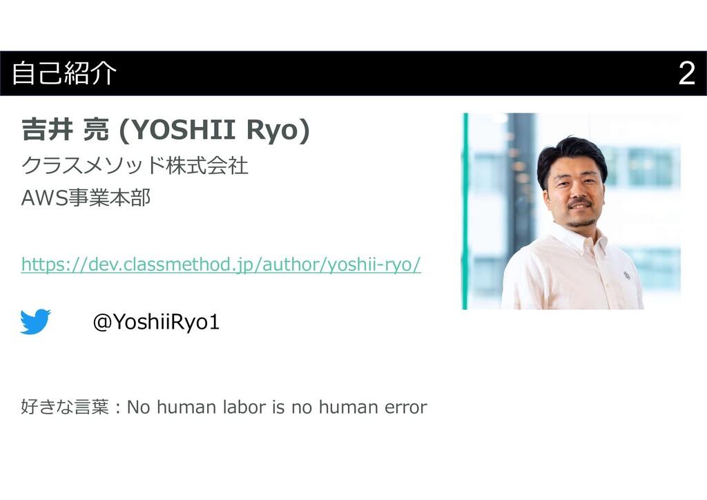 2 自己紹介 吉井 亮 (YOSHII Ryo) クラスメソッド株式会社 AWS事業本部 ht...