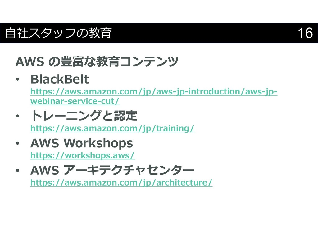 16 自社スタッフの教育 AWS の豊富な教育コンテンツ • BlackBelt https:...