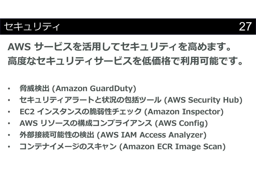 27 セキュリティ AWS サービスを活用してセキュリティを高めます。 高度なセキュリティサー...
