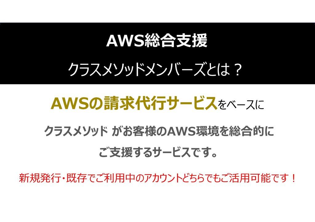 31 AWSの請求代行サービスをベースに クラスメソッド がお客様のAWS環境を総合的に ご支...