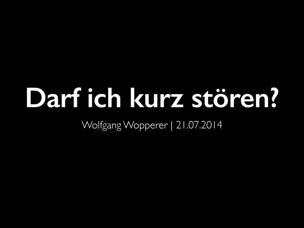 Darf ich kurz stören? Wolfgang Wopperer   21.07...