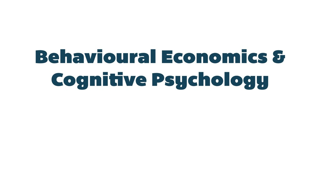 Behavioural Economics & Cognitive Psychology