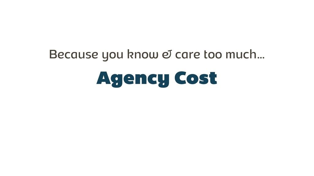 Agency Cost Because you know & care too much…