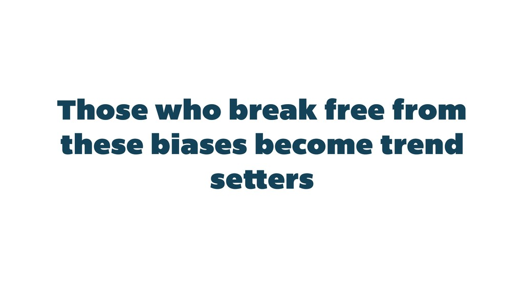 Those who break free from these biases become t...