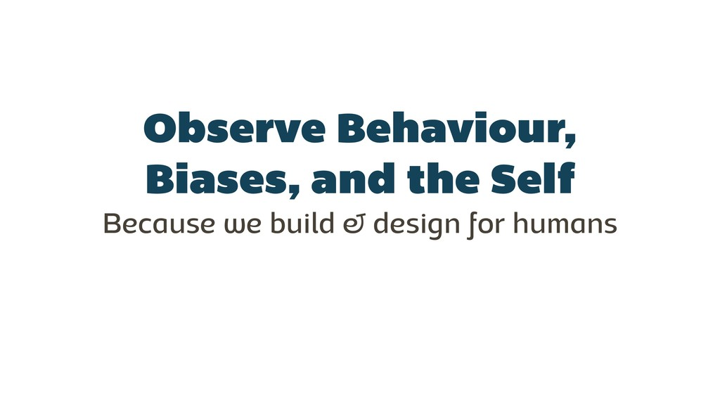 Observe Behaviour, Biases, and the Self Because...