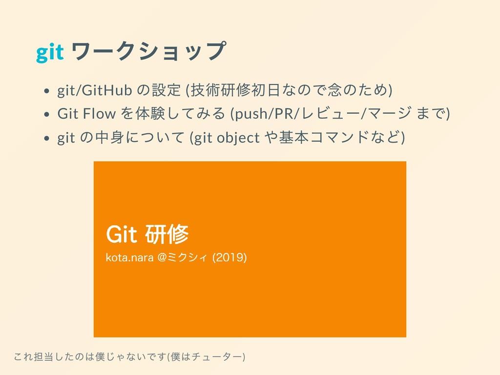 git ワークショップ git/GitHub の設定 ( 技術研修初日なので念のため) Git...