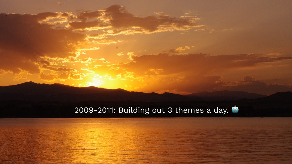 2009-2011: Building out 3 themes a day.