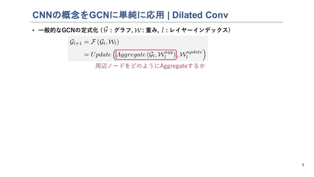 CNNの概念をGCNに単純に応用   Dilated Conv 7 • ⼀般的なGCNの定式化...