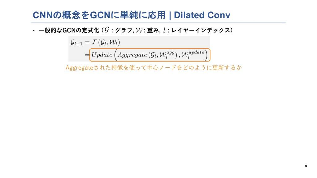 CNNの概念をGCNに単純に応用   Dilated Conv 8 • ⼀般的なGCNの定式化...