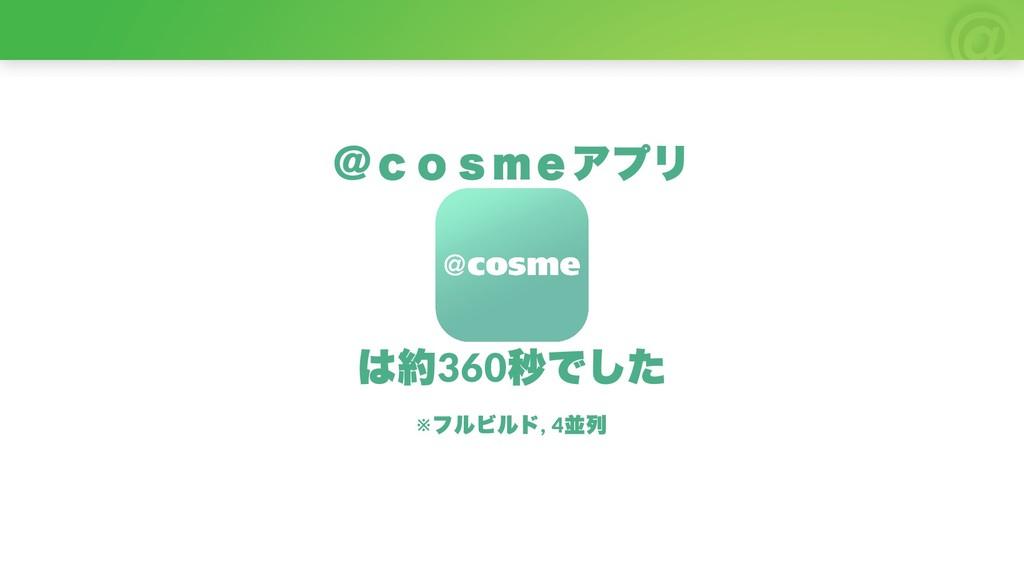 @ cosmeアプリ は約360 秒でした ※ フルビルド, 4 並列