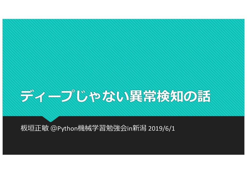 ディープじゃない異常検知の話 板垣正敏 @Python機械学習勉強会in新潟 2019/6/1