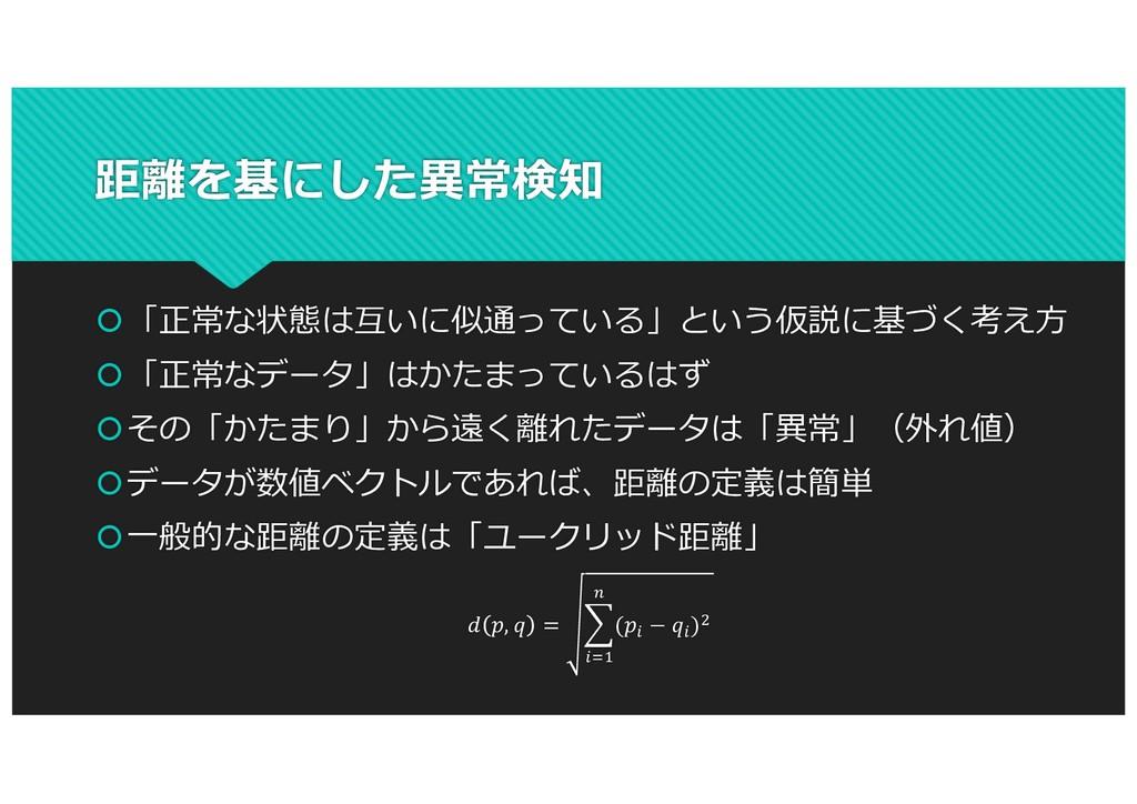 距離を基にした異常検知 š「正常な状態は互いに似通っている」という仮説に基づく考え⽅ š「正常...