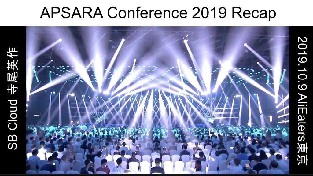 APSARA Conference 2019 Recap SB Cloud 寺尾英作 2019...