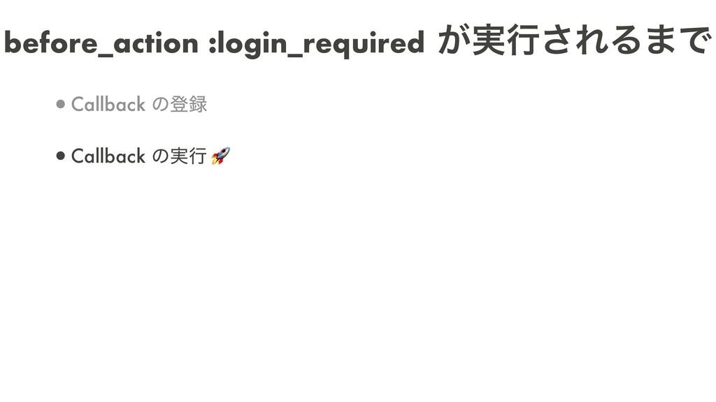 before_action :login_required ͕࣮ߦ͞ΕΔ·Ͱ •Callbac...