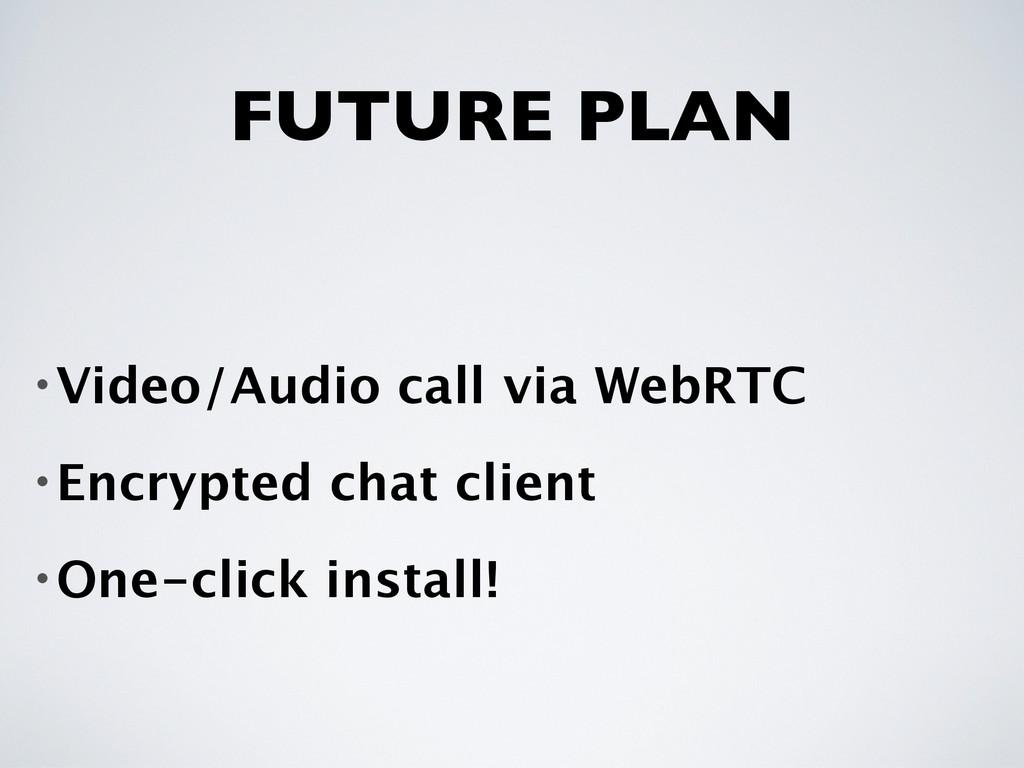 FUTURE PLAN •Video/Audio call via WebRTC •Encry...