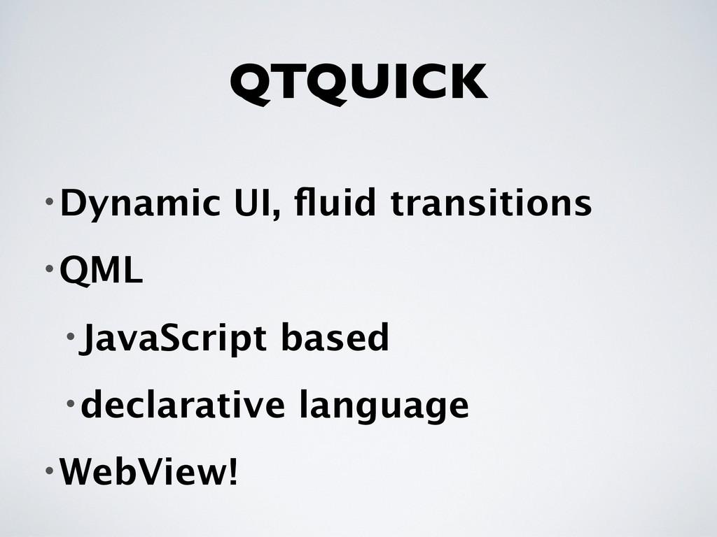 QTQUICK •Dynamic UI, fluid transitions •QML •Jav...