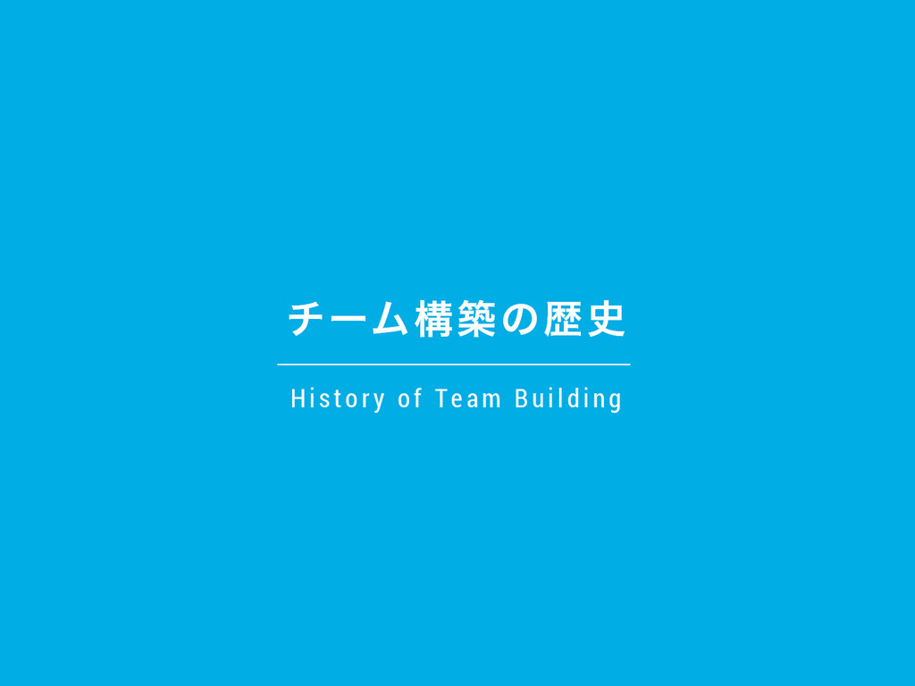 νʔϜߏஙͷྺ H is tor y of T e a m Building