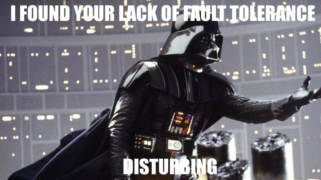 I FOUND YOUR LACK OF FAULT TOLERANCE DISTURBING