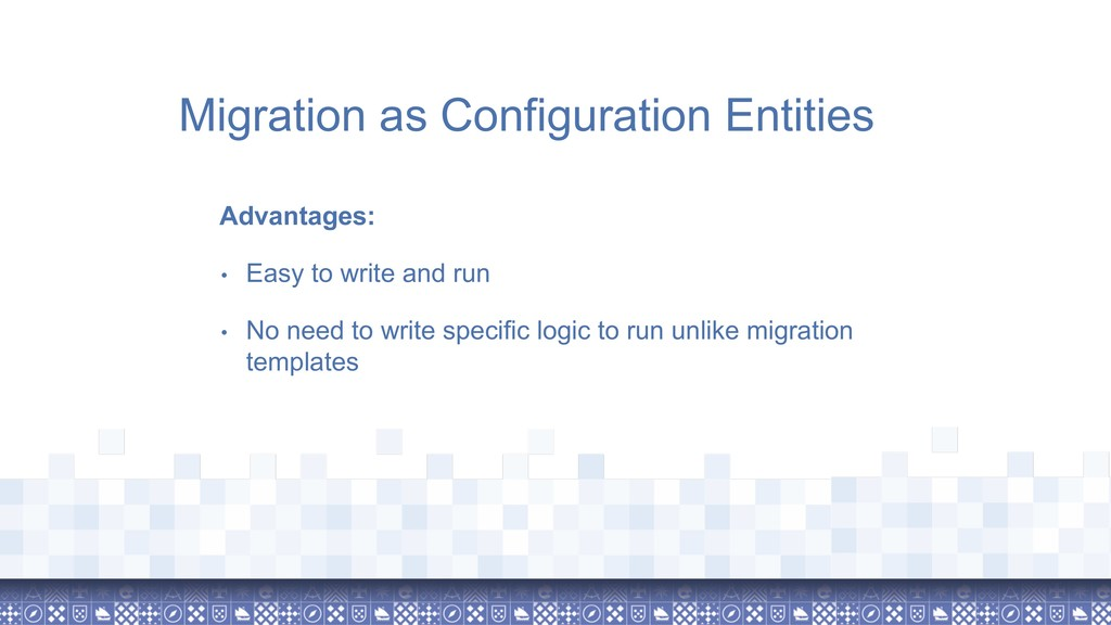 Migration as Configuration Entities Advantages:...