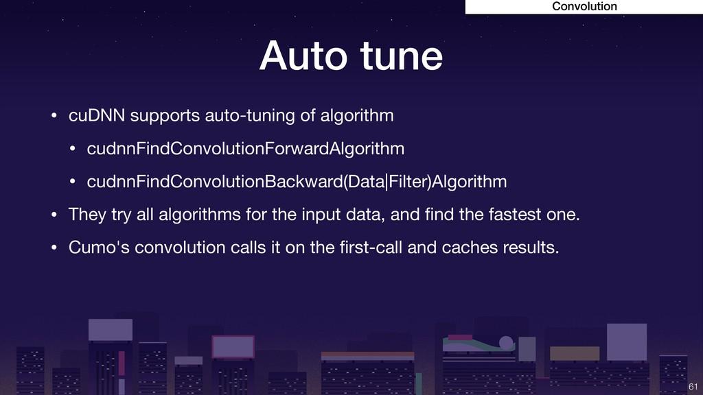 Auto tune • cuDNN supports auto-tuning of algor...