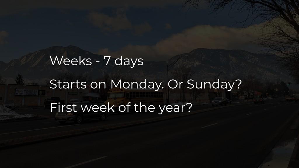 Weeks - 7 days Starts on Monday. Or Sunday? Fir...