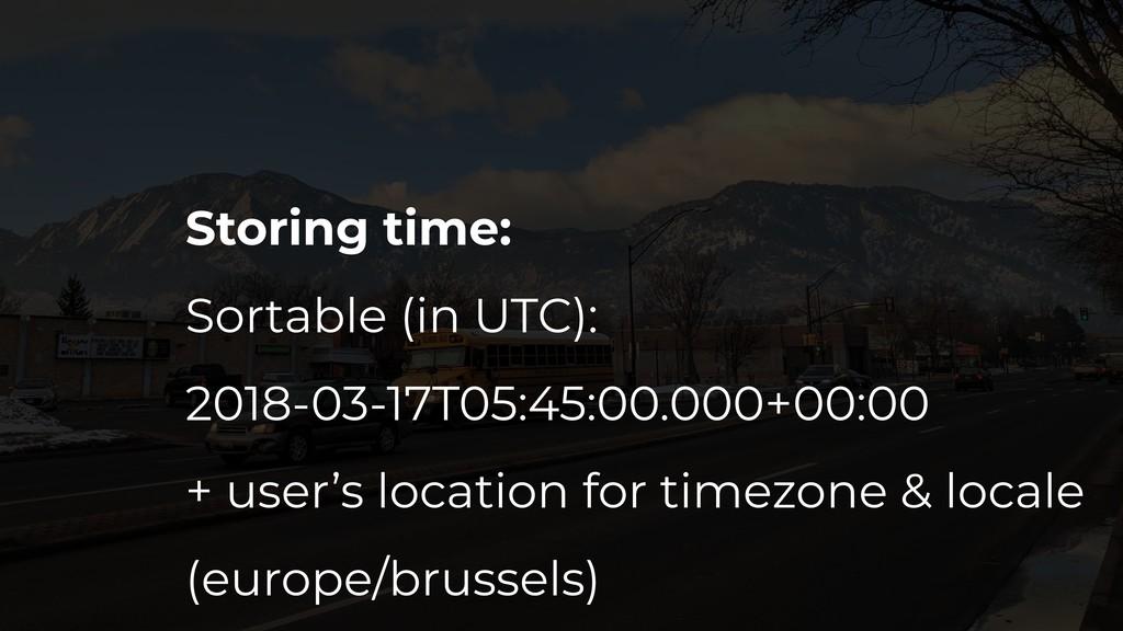 Storing time: Sortable (in UTC): 2018-03-17T05:...
