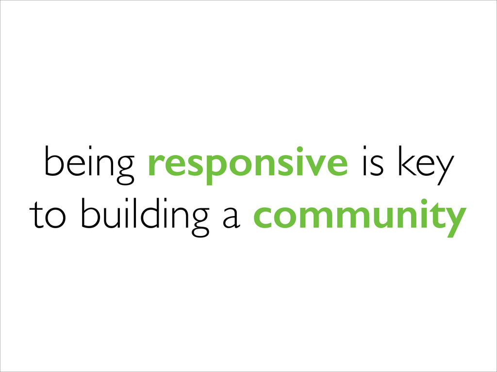 being responsive is key to building a community