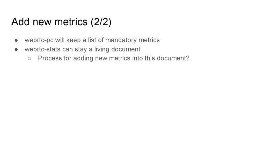 Add new metrics (2/2) ● webrtc-pc will keep a l...