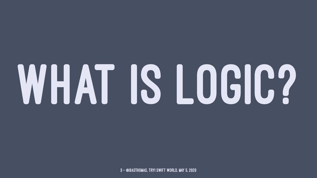 WHAT IS LOGIC? 3 — @basthomas, try! Swift World...