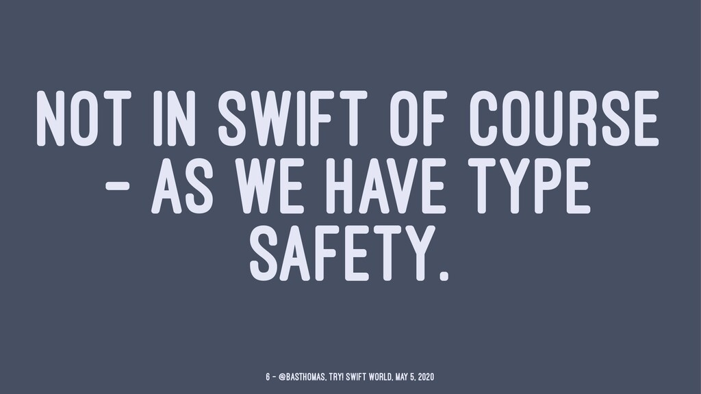 NOT IN SWIFT OF COURSE — AS WE HAVE TYPE SAFETY...