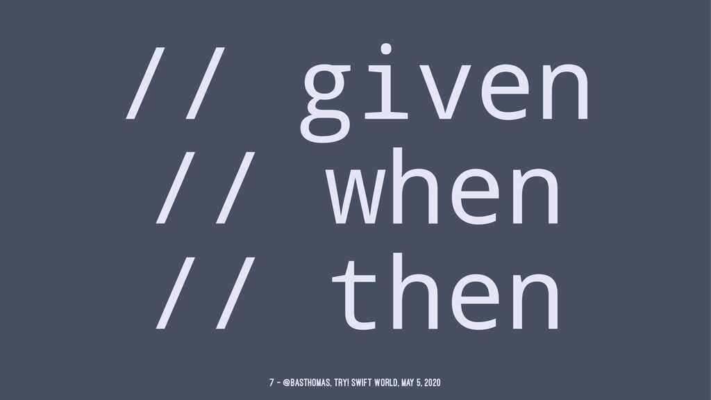 // given // when // then 7 — @basthomas, try! S...