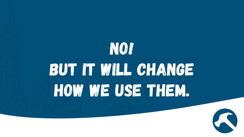 No!  But it will change how we use them.
