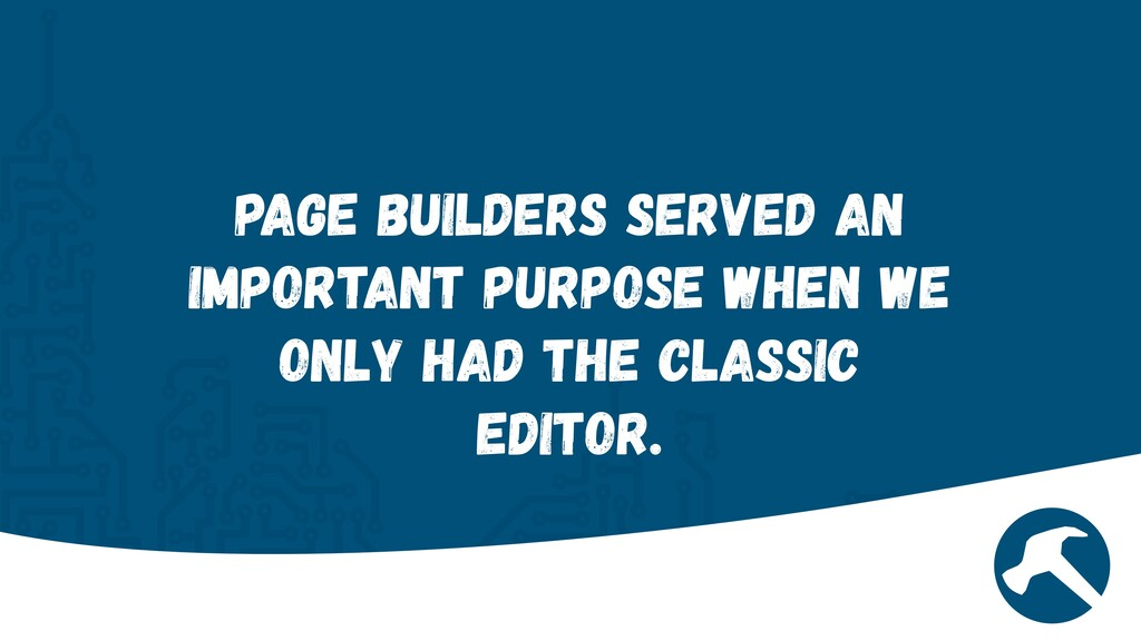 Page Builders served an important purpose when ...