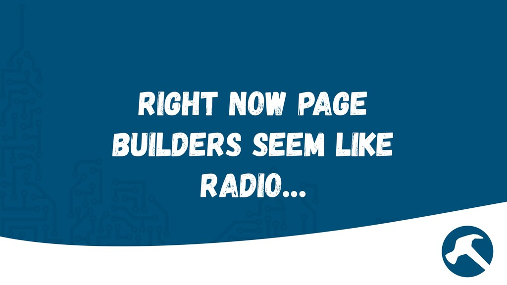 Right now Page Builders seem like Radio…