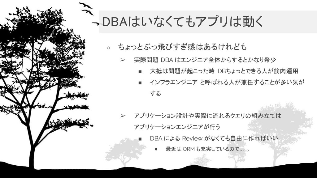 DBAはいなくてもアプリは動く ○ ちょっとぶっ飛びすぎ感はあるけれども ➢ 実際問題 DB...