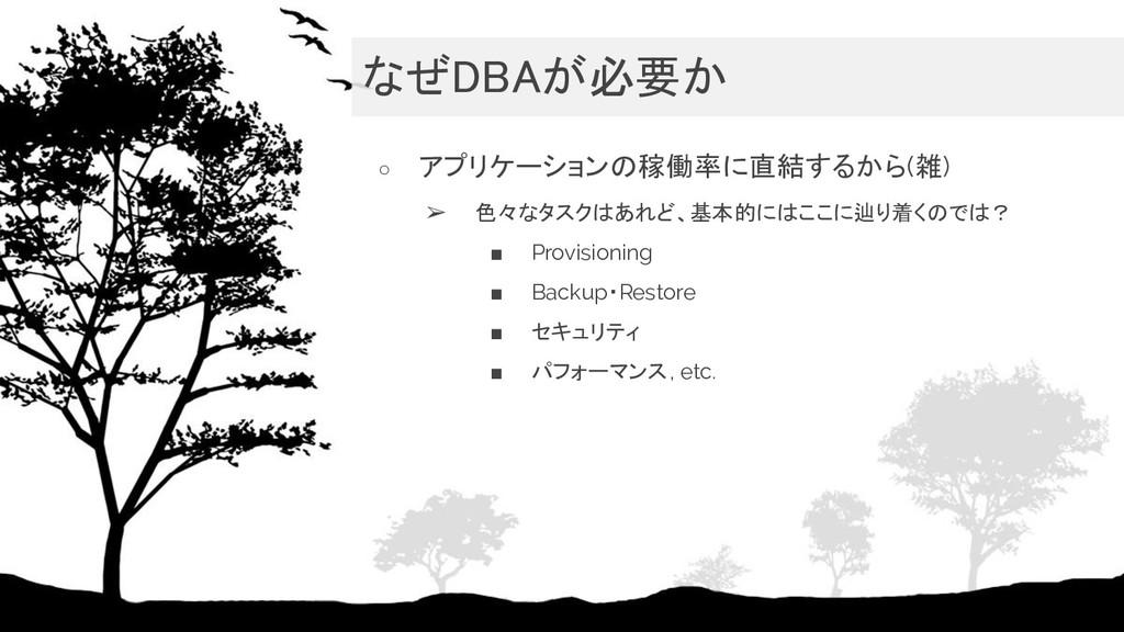 なぜDBAが必要か ○ アプリケーションの稼働率に直結するから(雑) ➢ 色々なタスクはあれ...