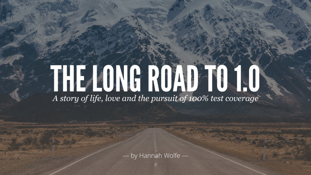 — by Hannah Wolfe — THE LONG ROAD TO 1.0 A stor...