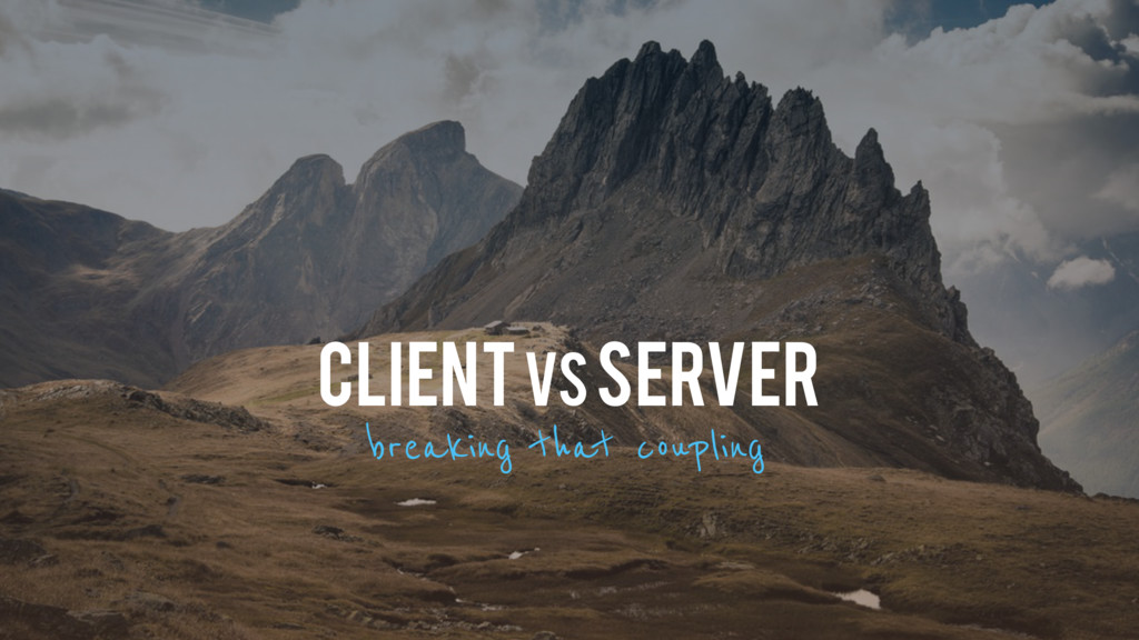 To t CLIENT vs SERVER breaking that coupling