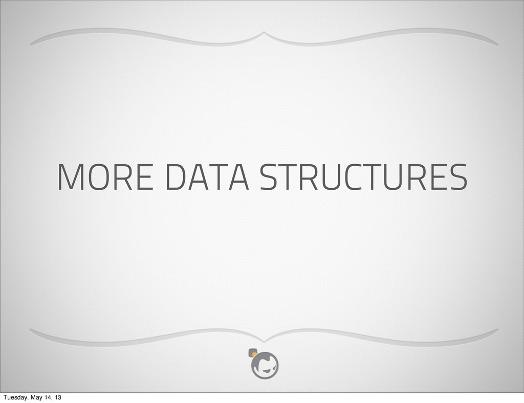 MORE DATA STRUCTURES Tuesday, May 14, 13