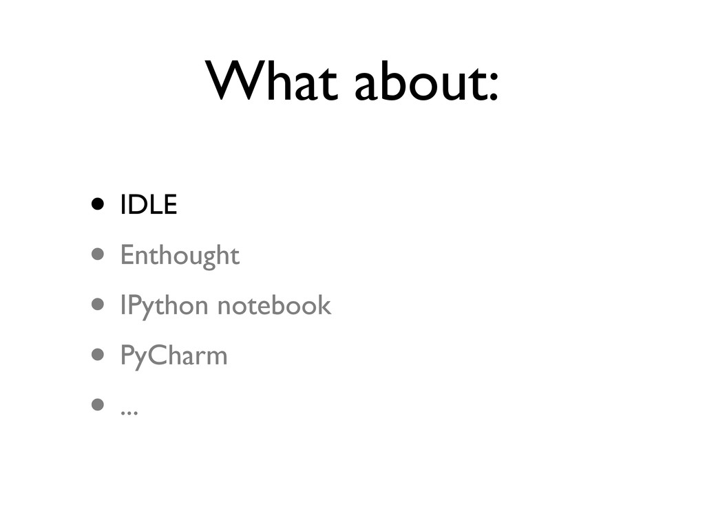 What about: • IDLE • Enthought • IPython notebo...