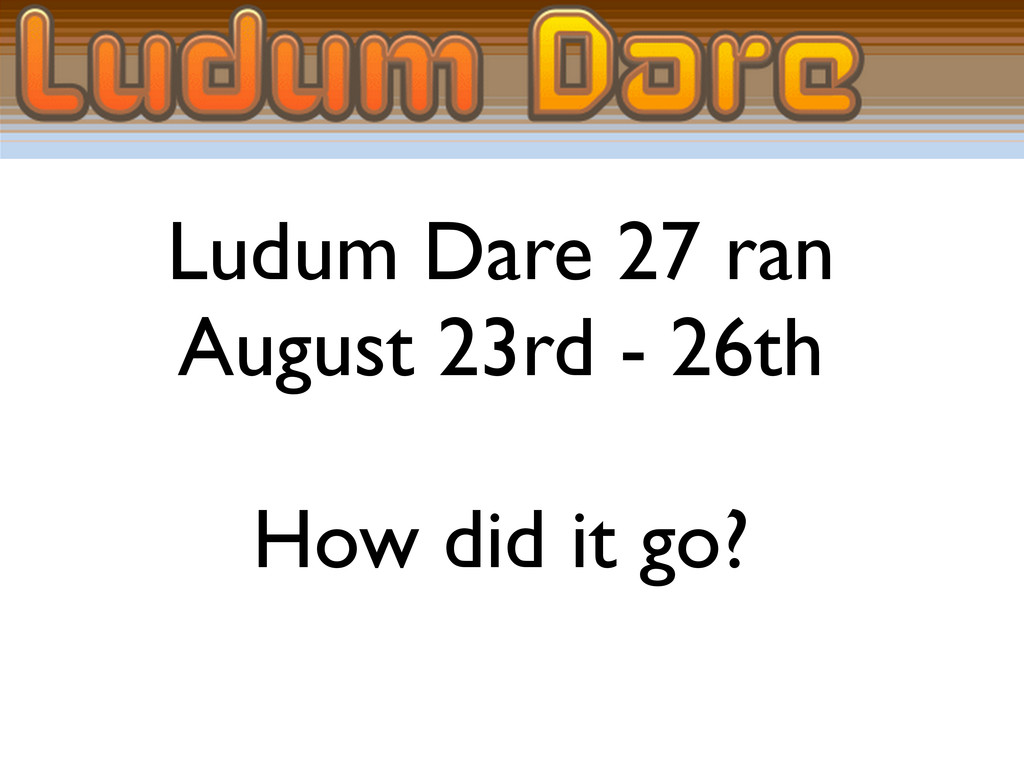 Ludum Dare 27 ran August 23rd - 26th How did it...