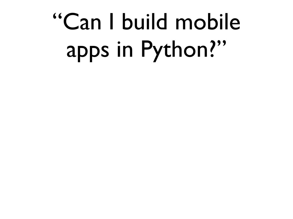 """""""Can I build mobile apps in Python?"""""""