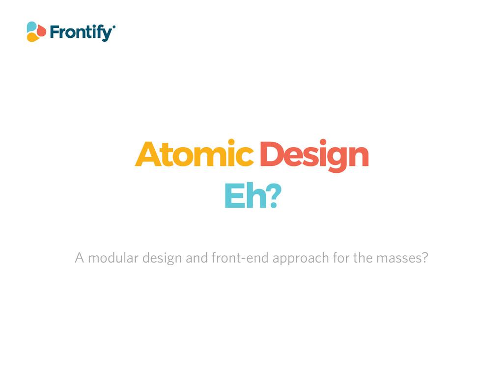 Atomic Design Eh? A modular design and front-en...