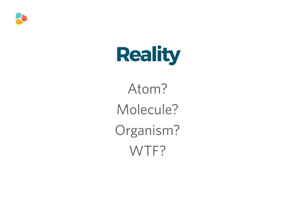 Reality Atom? Molecule? Organism? WTF?