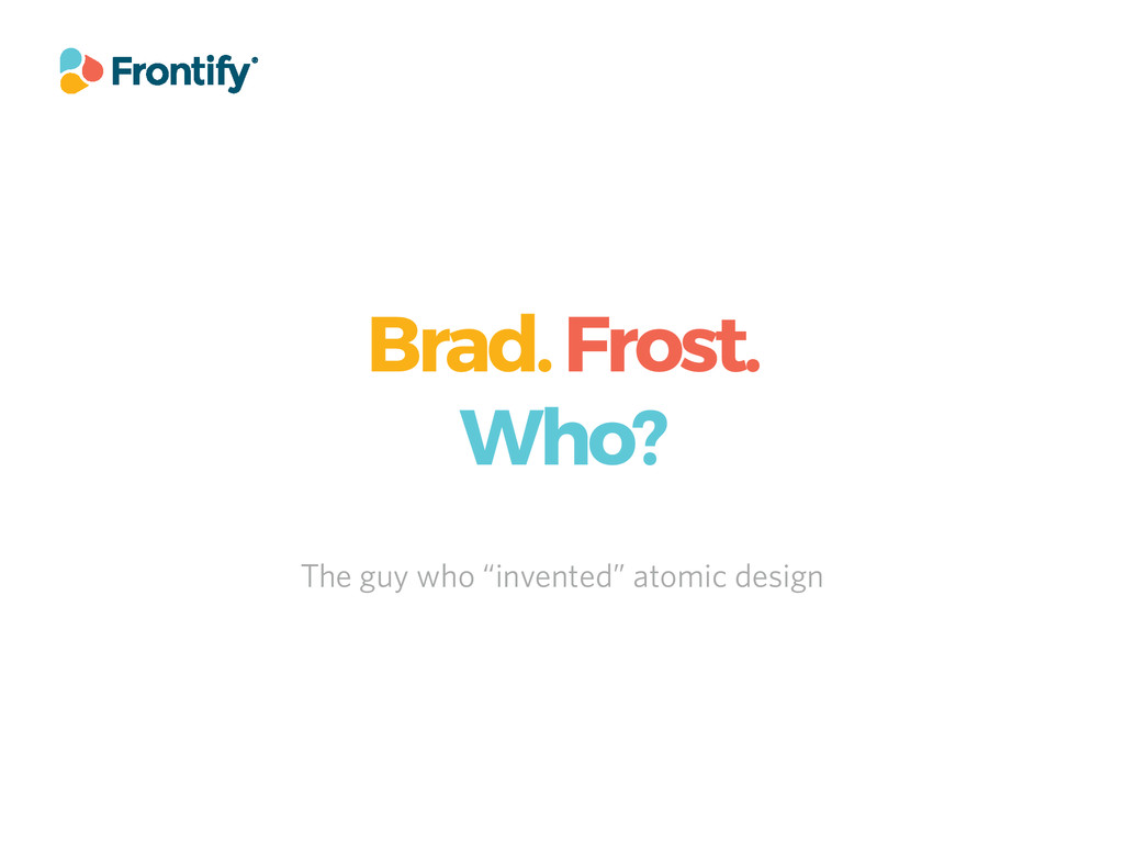 "Brad. Frost. Who? The guy who ""invented"" atomic..."