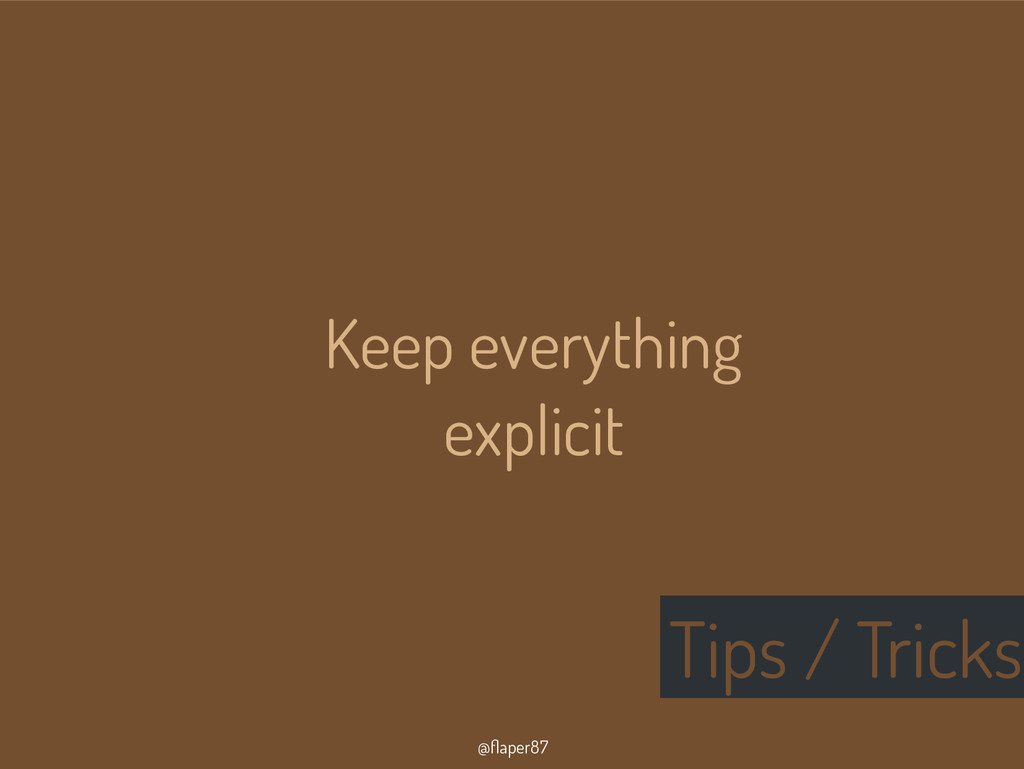 @flaper87 Tips / Tricks Keep everything explicit
